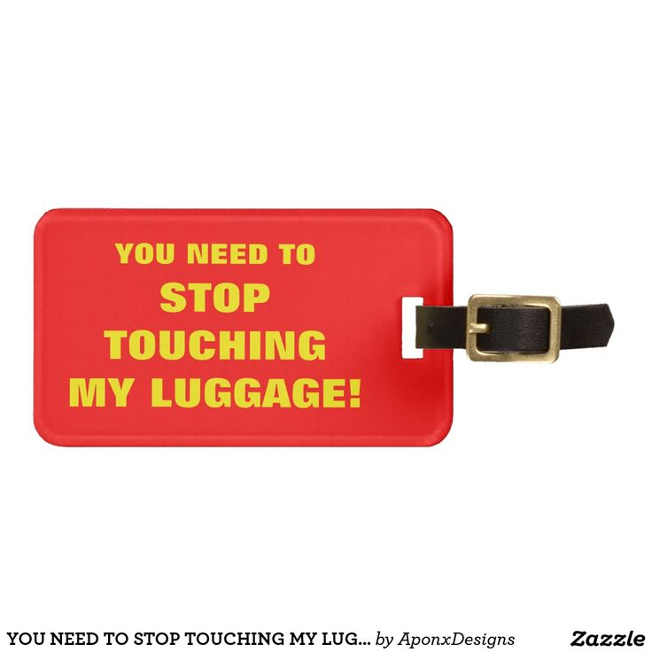 YOU NEED TO STOP TOUCHING MY LUGGAGE!