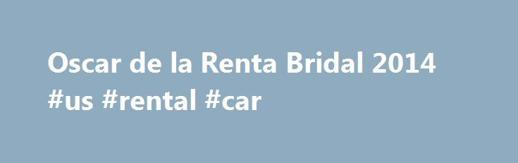 Oscar de la Renta Bridal 2014 #us #rental #car http://renta.remmont.com/oscar-de-la-renta-bridal-2014-us-rental-car/  #oscar de la renta bridal # Oscar de la Renta Bridal 2014 Every Oscar de la Renta show I ve ever attended has been magical. But there s something about Bridal, when it overwhelms you with tulle and lace, and let s you indulge in every princess fantasy you never even knew you had that just makes it that much more of an experience. Monday was my second Oscar bridal show, and…