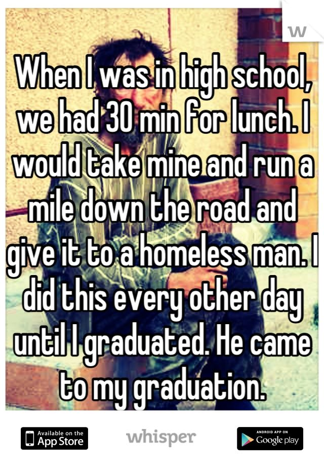 """When I was in high school we had 30 min for lunch. I would take mine and run a mile down the road and give it to a homeless man. I did this every other day until I graduated. He came to my graduation."" Download the Whisper app for more."