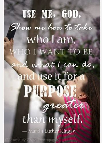 Amen! Use Me, God.  Show me how to take who I am, who I want to be, and what I can do, and use if for purpose greater than myself.  <3  MLK