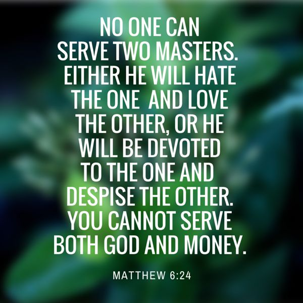 19. No one can serve two masters. Either he will hate the one and love the other, or he will be devoted to the one and despise the other. You cannot serve both God and Money. – Matthew 6:24