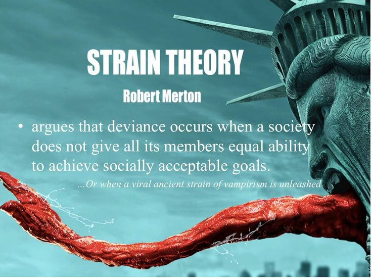 Strain Theory - Robert Merton  argues that deviance occurs when a society does not give all its members equal ability to achieve socially acceptable goals.   ... Or when a viral ancient strain of vampirism is unleashed.