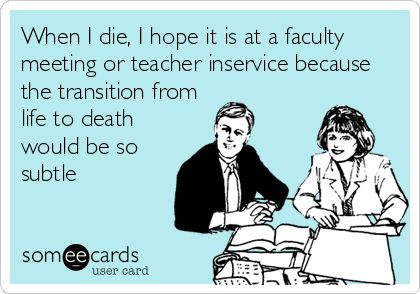 When I die, I hope it is at a faculty meeting or teacher inservice because the transition from life to death would be so subtle.