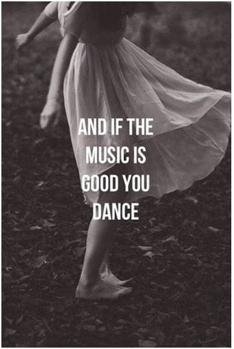 Life's like music, when it's good you dance. But even if it's not, you still have to keep moving, no matter what. ♥