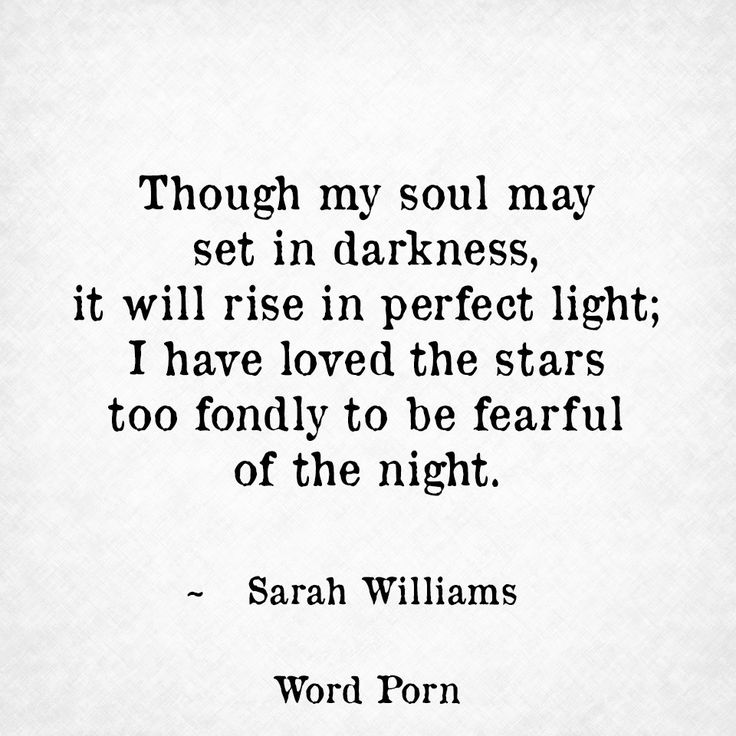 Though my soul may set in darkness, it will rise in perfect light; I have loved the stars too fondly to be fearful of the night. - Sarah Williams