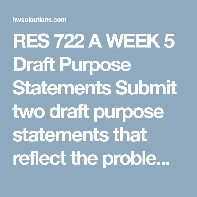 RES 722 A WEEK 5 Draft Purpose Statements Submit two draft purpose statements that reflect the problem statements prepared during Weeks Three and Four, one for a qualitative study and the other for a quantitative study.  Include the research method, research design, variables, population, and geographical location. These drafts will be finalized for use in the Concept Paper Draft assignment due in Week Eight.  Note. These purpose statements must be based on the revised problem statements you…