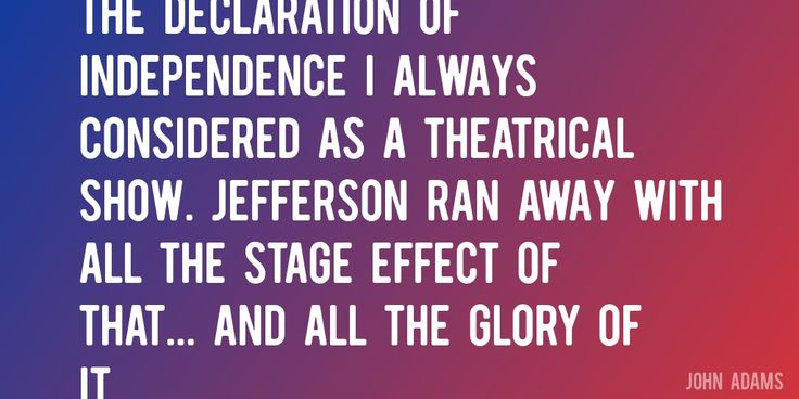 Quote by John Adams => The Declaration of Independence I always considered as a theatrical show. Jefferson ran away with all the stage effect of that... and all the glory of it.