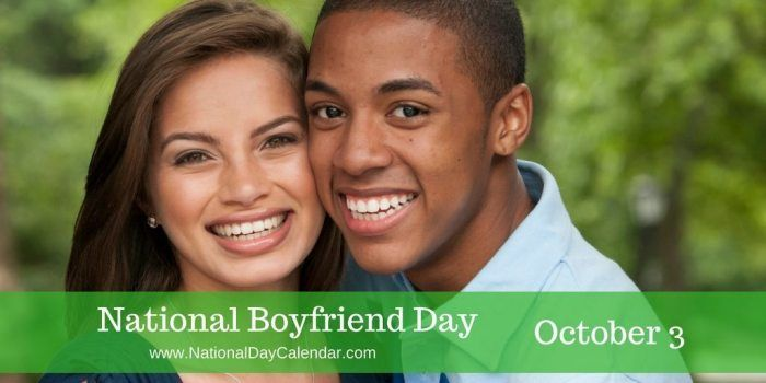 Happy National Boyfriend Day is observed annually on October 3. Boyfriends have been overlooked in the past when it comes to holidays. There are special days for Mothers and Fathers, siblings, cousins, grandparents, girlfriends and even in-laws.   This is a day to show appreciation to boyfriends everywhere for the good things they do #NationalBoyFriendDay #Boyfriend