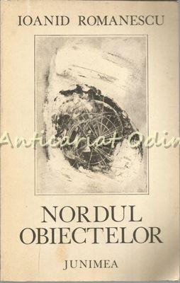 Nordul Obiectelor - Ioanid Romanescu - Tiraj: 2450 Exemplare - Cu Autograf
