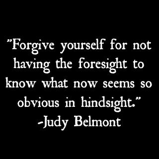 Forgive yourself for not having the foresight to know what now seems so obvious in hindsight