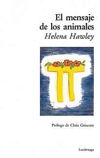 """El mensaje de los animales de Helena Hawley editado por Luciernaga.Helena Hawley nacida en Inglaterra, donde se educó, viajó a Francia para seguir su título en idiomas, pero su pasión por los animales hizo que derivara su tiempo hacia la equitación.  En su desarrollo espiritual conoció la meditación y es en estos momentos en los que """"El Consejo de los Animales"""" le envía el contenido de esta obra."""