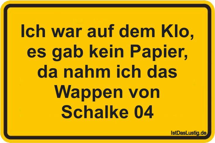 Ich war auf dem Klo, es gab kein Papier, da nahm ich das Wappen von Schalke 04 ... gefunden auf https://www.istdaslustig.de/spruch/200/pi