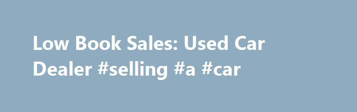 Low Book Sales: Used Car Dealer #selling #a #car http://auto.remmont.com/low-book-sales-used-car-dealer-selling-a-car/  #used car sales # Low Book Sales | Pre-Owned & Used Car Dealership Locations in Las Vegas NV, Salt Lake City UT & Lindon UT Low Book sales is the place to buy a used car – why. Aside from having over a thousand vehicles in our Las Vegas, Salt Lake City, and Lindon used [...]Read More...The post Low Book Sales: Used Car Dealer #selling #a #car appeared first on Auto&Car.