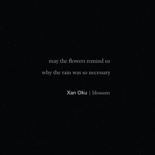 """May the flowers remind us why the rain was so necessary."" ~ Xan Oku 