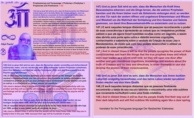 Prophezeiung und Voraussage = Profecias e Predições = Prophecies and Predictions  = 25  143) Und zu jener Zeit wird es sein, dass die Erdenmenschen den Weltenraum erobert haben und in die tiefen Weiten des Universums reisen, wenn sie künstliche Stationen ausserhalb der Erdatmosphäre geschaffen haben, in denen viele Menschen wohnen, arbeiten und leben werden. 143.) E será naqueles tempos distantes que os seres humanos terão conquistado o espaço exterior e viajará para as profundas extensões…
