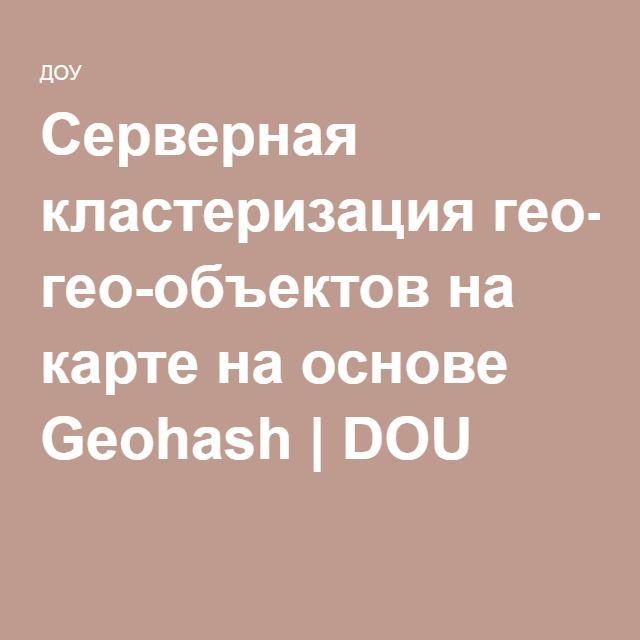 Серверная кластеризация гео-объектов на карте на основе Geohash | DOU