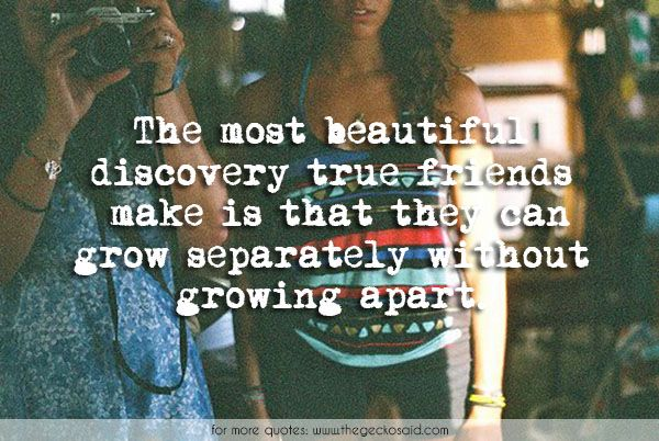 The most beautiful discovery true friends make is that they can grow separately without growing apart.  #apart #beautiful #bff #discovery #friends #friends4ever #friendship #grow #growing #quotes #separately #true