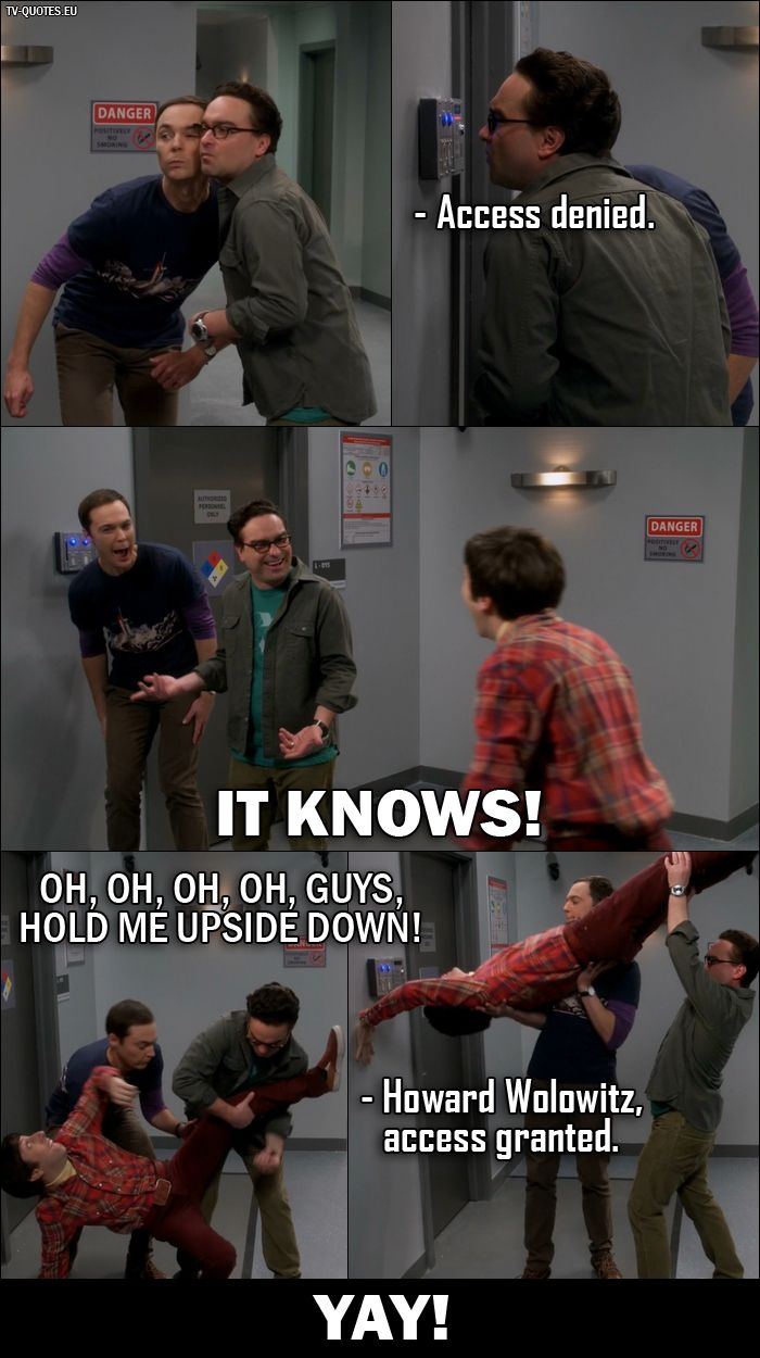 Quote from The Big Bang Theory 10x02 │  Retinal Scanner: Access denied. Sheldon and Leonard: It knows! Howard Wolowitz: Oh, oh, oh, oh, guys, hold me upside down! Retinal Scanner: Howard Wolowitz, access granted. All three together (Sheldon, Leonard and Howard): Yay!