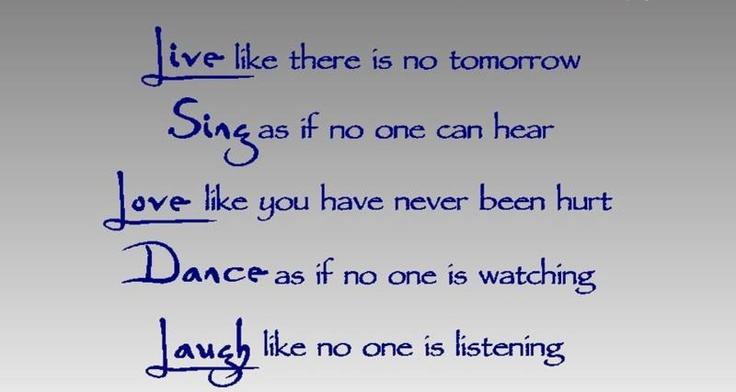 Live Like There Is No Tomorrow. Sing As If No One Can Hear