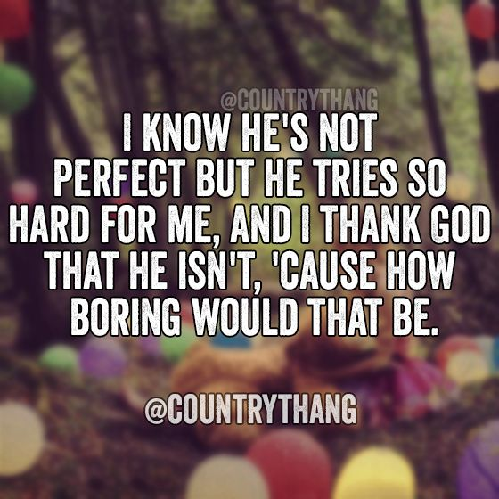 I know he's not perfect but he tries so hard for me, and I thank God that he…