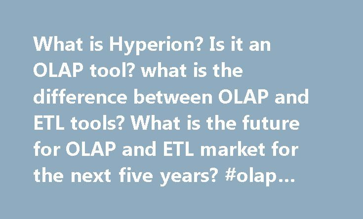 What is Hyperion? Is it an OLAP tool? what is the difference between OLAP and ETL tools? What is the future for OLAP and ETL market for the next five years? #olap #tools #list http://oregon.nef2.com/what-is-hyperion-is-it-an-olap-tool-what-is-the-difference-between-olap-and-etl-tools-what-is-the-future-for-olap-and-etl-market-for-the-next-five-years-olap-tools-list/  # What is Hyperion? Is it an OLAP tool? what is the difference between OLAP and ETL tools? What is the future for OLAP and ETL…