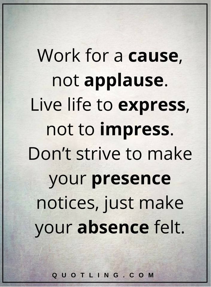 life quotes Work for a cause, not applause. Live life to express, not to impress. Don't strive to make your presence notices, just make your absence felt.