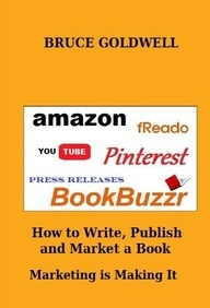 $2.99   How To Write, Publish and Market a Book Marketing is Making It, by Bruce Goldwell.  Learn how linking YouTube, fReado, BookBuzzr, Pinterest and other resources on the Internet to your Amazon book page can help you market your book to the World! PLUS S.L. Dearing, Aoife Marie Sheridan, Ruthie Madison, Jim Henry, Charles Siefken & Wendy Siefken, Virginia Lori Jennings, Brad E Carpenter, C. D. Bonner and Cindy Freland share their secrets on how they Write, Publish & Market their Books.
