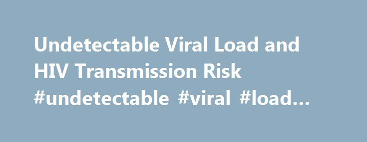 Undetectable Viral Load and HIV Transmission Risk #undetectable #viral #load #and #transmission http://fitness.nef2.com/undetectable-viral-load-and-hiv-transmission-risk-undetectable-viral-load-and-transmission/  # Undetectable Viral Load and HIV Transmission Risk What is viral load? Highlights Antiretroviral therapy (ART) can reduce HIV viral load to undetectable levels. Viral load levels can vary depending on treatments and time between testing. Practicing safe sex and not sharing needles…