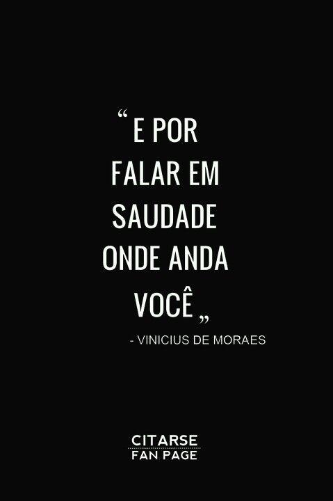 E por falar em saudade onde anda você. Vinicius de Moraes.