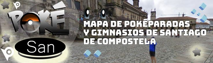 Pokésan - Mapa de poképaradas y gimnasios de Santiago de Compostela