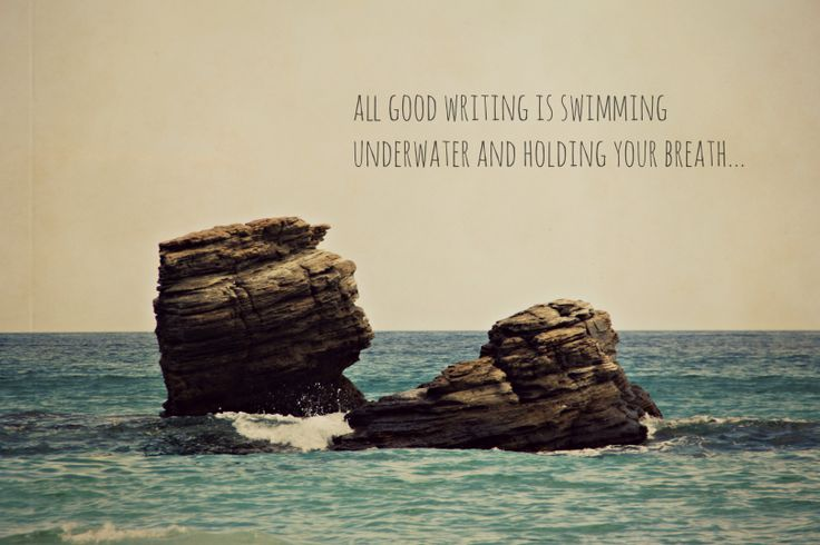 all good writing is swimming  underwater and holding your breath....