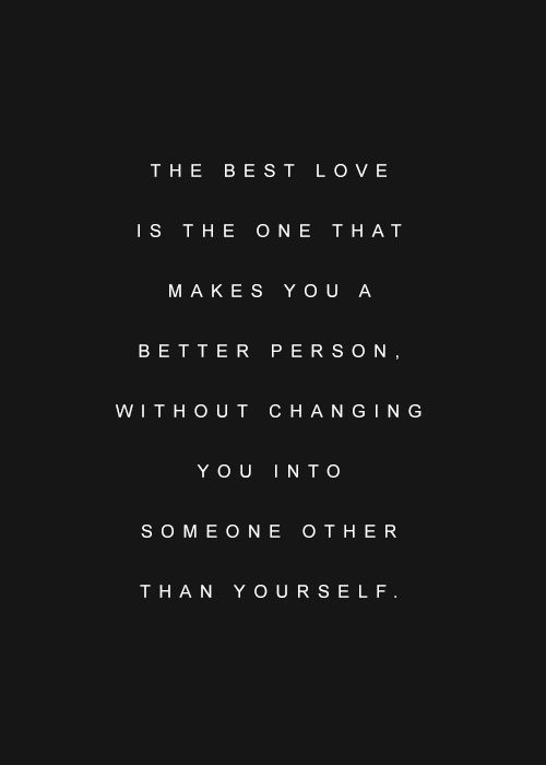 The best love is the one that makes you a better person. Without changing you into someone other than yourself.