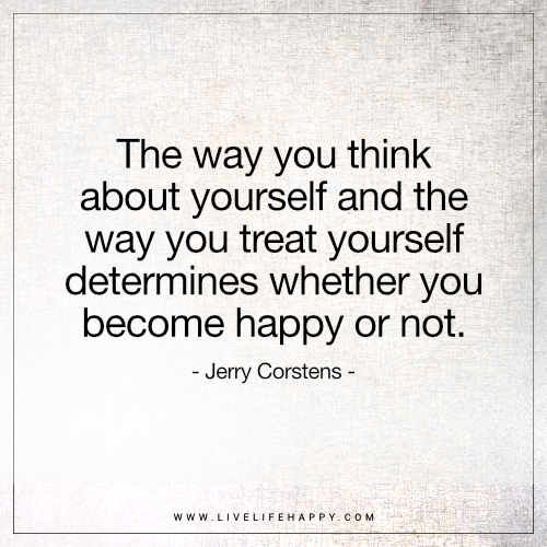Life Quote: The way you think about yourself and the way you treat yourself determines whether you become happy or not. – Jerry Corstens