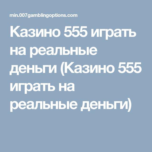 Казино 555 играть на реальные деньги казино в китае макао картинки