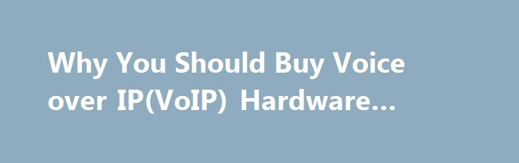 Why You Should Buy Voice over IP(VoIP) Hardware #why #voip http://renta.nef2.com/why-you-should-buy-voice-over-ipvoip-hardware-why-voip/  # Why You Should Buy Voice over IP(VoIP) Hardware Why use voice over Internet Protocol (VoIP) hardware in your small business? Because VoIP lets you combine voice, data, and video into a single, easy-to-manage service. Not sure why VoIP is such a big deal these days? You're not alone. Many small business owners have heard about voice over Internet protocol…