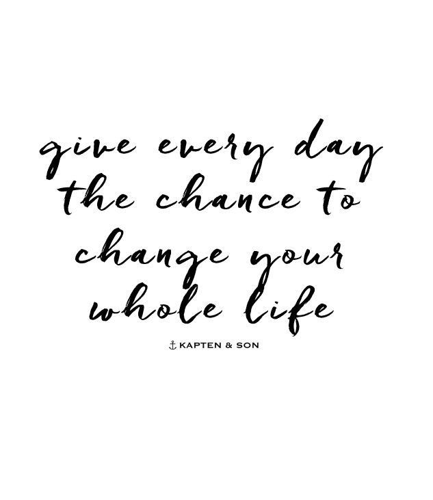 give every day the chance to change your whole life | quote