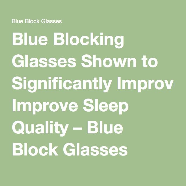 Blue Blocking Glasses Shown to Significantly Improve Sleep Quality – Blue Block Glasses