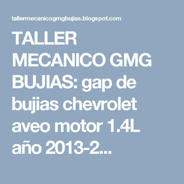 TALLER MECANICO GMG BUJIAS: gap de bujias chevrolet aveo motor 1.4L año 2013-2...