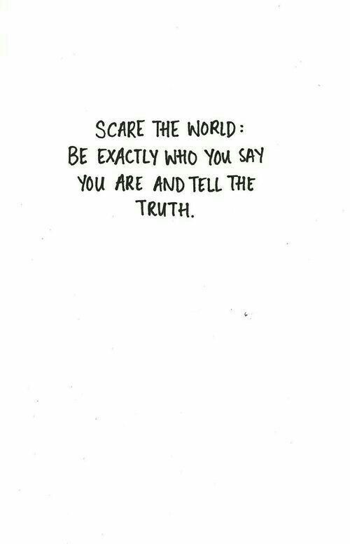 Scare the world: be exactly who you are and tell the truth.