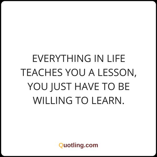 Everything in life teaches you a lesson, you just have | Life Lesson Quote