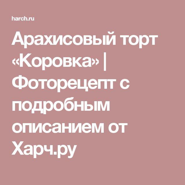Арахисовый торт «Коровка»   Фоторецепт с подробным описанием от Харч.ру