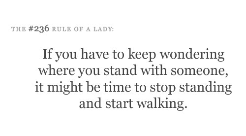 If you have to keep wondering where you stand with someone, it might be time to stop standing and start walking. IF ONLY EVERY FEMALE COULD REALLY DO THIS!