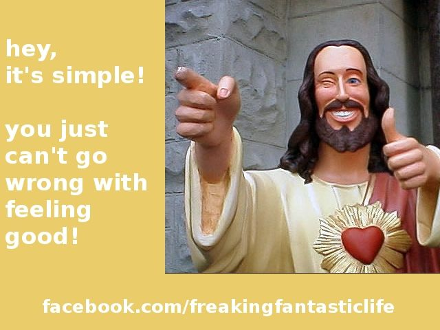 hey, it's simple! you just can't go wrong with feeling good!