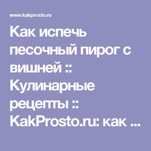Как испечь песочный пирог с вишней :: Кулинарные рецепты :: KakProsto.ru: как просто сделать всё