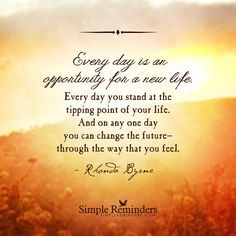 """""""Every day is an opportunity for a new life. Every day you stand at the tipping point of your life. And on any one day you can change the future — through the way that you feel."""" — Rhonda Byrne"""