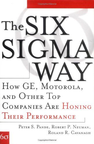 The Six Sigma Way : How to Maximize the Impact of Your Change and Improvement Efforts / Peter S. Pande, Robert P. Neuman, and Roland R. Cavanagh. Toledo and Findlay campuses. Call number: TS 156.17 .S59 .P36 2014.