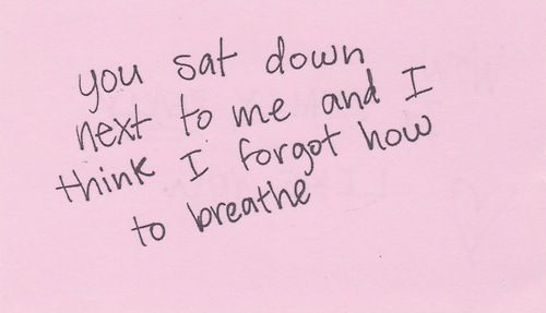 You sat down next to me and I think I forgot how to breathe. #quote