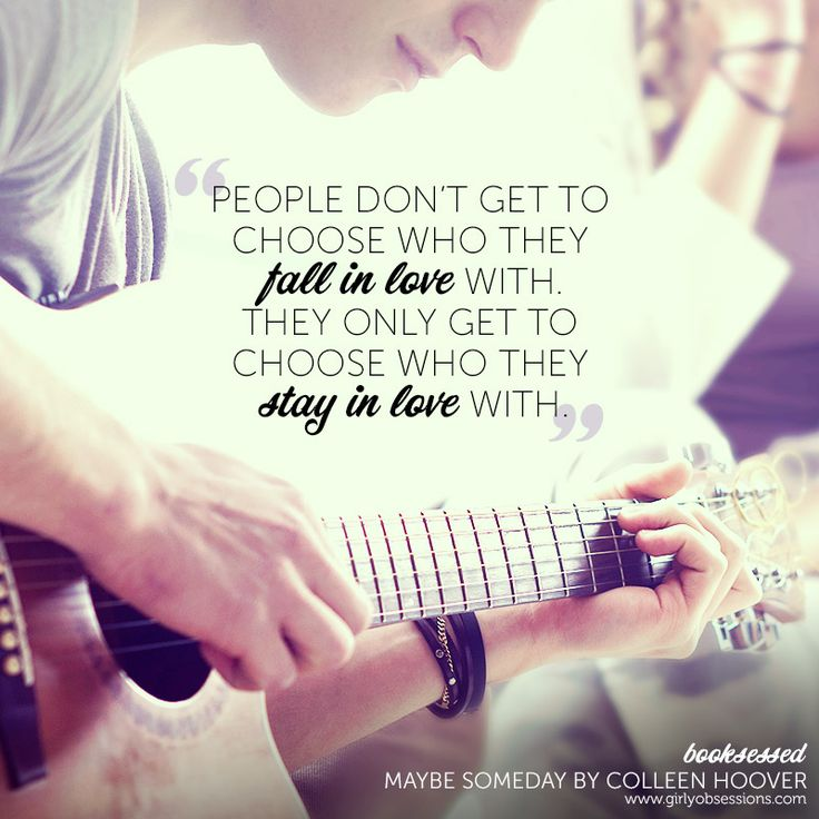 """""""People don't get to choose who they fall in love with. They only get to choose who they stay in love with."""" Maybe Someday by Colleen Hoover"""