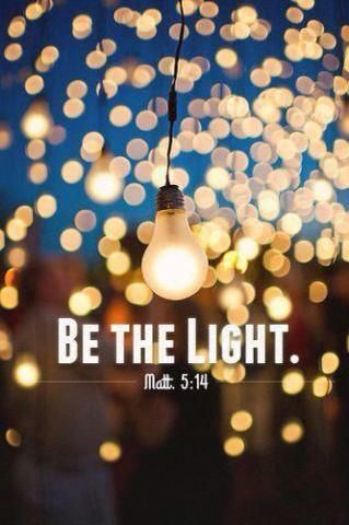 "Matthew 5:14  14 ""You are the light of the world. A town built on a hill cannot be hidden. 15 Neither do people light a lamp and put it under a bowl. Instead they put it on its stand, and it gives light to everyone in the house. 16 In the same way, let your light shine before others, that they may see your good deeds and glorify your Father in heaven."