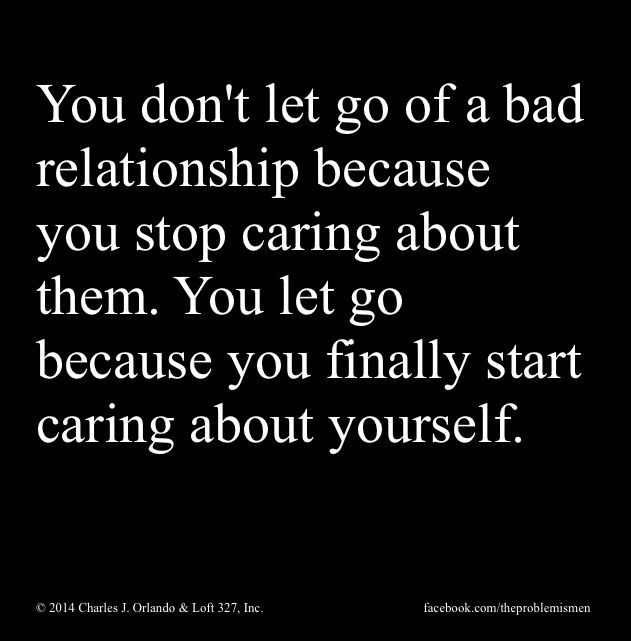 FACT. If you care about yourself you don't stay in bad relationships.